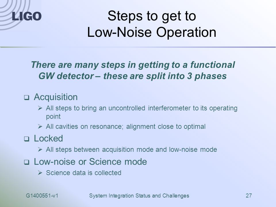 G1400551-v1System Integration Status and Challenges27 Steps to get to Low-Noise Operation  Acquisition  All steps to bring an uncontrolled interferometer to its operating point  All cavities on resonance; alignment close to optimal  Locked  All steps between acquisition mode and low-noise mode  Low-noise or Science mode  Science data is collected There are many steps in getting to a functional GW detector – these are split into 3 phases