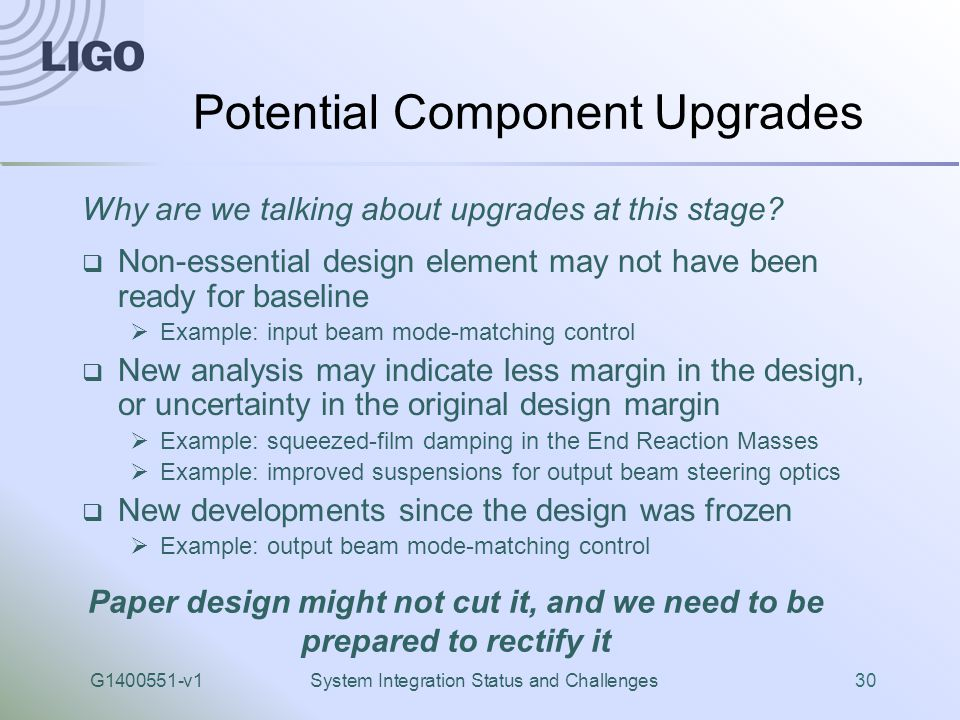 G1400551-v1System Integration Status and Challenges30 Potential Component Upgrades  Non-essential design element may not have been ready for baseline  Example: input beam mode-matching control  New analysis may indicate less margin in the design, or uncertainty in the original design margin  Example: squeezed-film damping in the End Reaction Masses  Example: improved suspensions for output beam steering optics  New developments since the design was frozen  Example: output beam mode-matching control Why are we talking about upgrades at this stage.