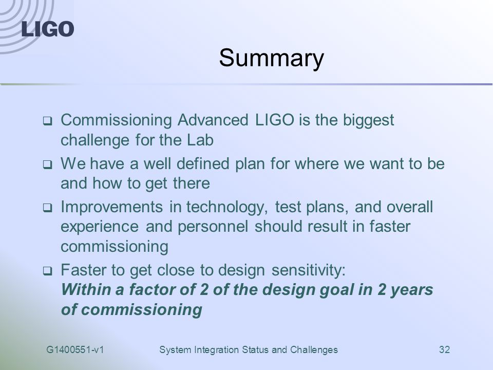 G1400551-v1System Integration Status and Challenges32 Summary  Commissioning Advanced LIGO is the biggest challenge for the Lab  We have a well defined plan for where we want to be and how to get there  Improvements in technology, test plans, and overall experience and personnel should result in faster commissioning  Faster to get close to design sensitivity: Within a factor of 2 of the design goal in 2 years of commissioning