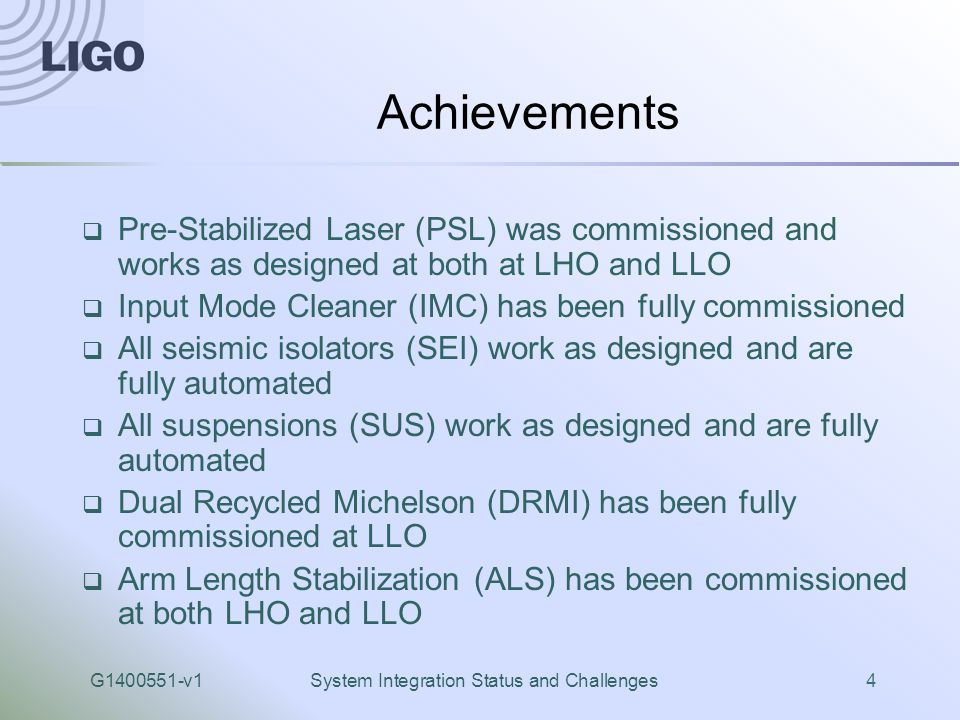 G1400551-v1System Integration Status and Challenges4 Achievements  Pre-Stabilized Laser (PSL) was commissioned and works as designed at both at LHO and LLO  Input Mode Cleaner (IMC) has been fully commissioned  All seismic isolators (SEI) work as designed and are fully automated  All suspensions (SUS) work as designed and are fully automated  Dual Recycled Michelson (DRMI) has been fully commissioned at LLO  Arm Length Stabilization (ALS) has been commissioned at both LHO and LLO
