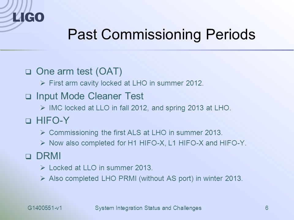 G1400551-v1System Integration Status and Challenges6 Past Commissioning Periods  One arm test (OAT)  First arm cavity locked at LHO in summer 2012.