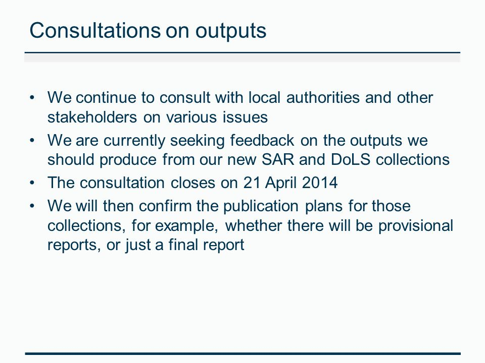 Consultations on outputs We continue to consult with local authorities and other stakeholders on various issues We are currently seeking feedback on the outputs we should produce from our new SAR and DoLS collections The consultation closes on 21 April 2014 We will then confirm the publication plans for those collections, for example, whether there will be provisional reports, or just a final report