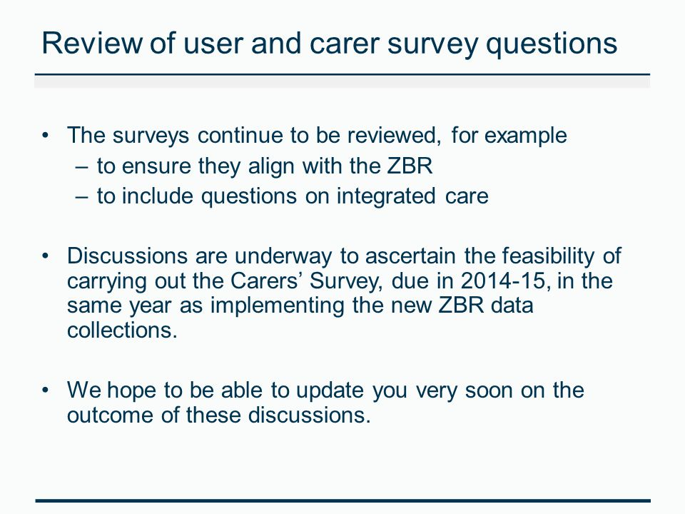 Review of user and carer survey questions The surveys continue to be reviewed, for example –to ensure they align with the ZBR –to include questions on integrated care Discussions are underway to ascertain the feasibility of carrying out the Carers' Survey, due in 2014-15, in the same year as implementing the new ZBR data collections.