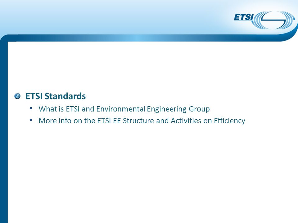 ETSI Standards What is ETSI and Environmental Engineering Group More info on the ETSI EE Structure and Activities on Efficiency