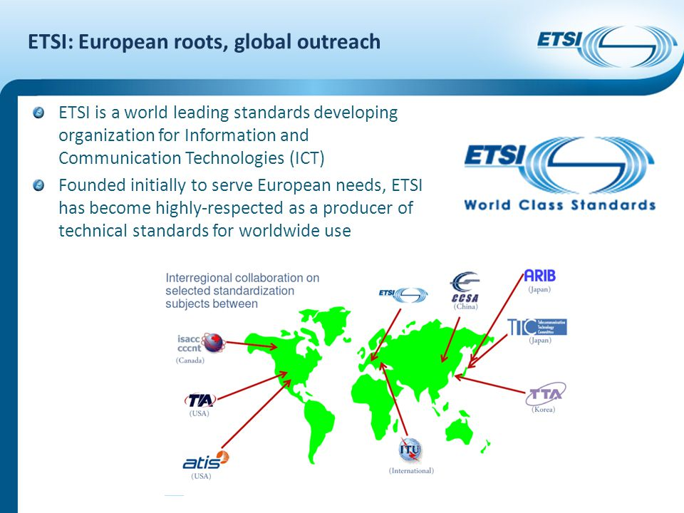 ETSI: European roots, global outreach ETSI is a world leading standards developing organization for Information and Communication Technologies (ICT) F