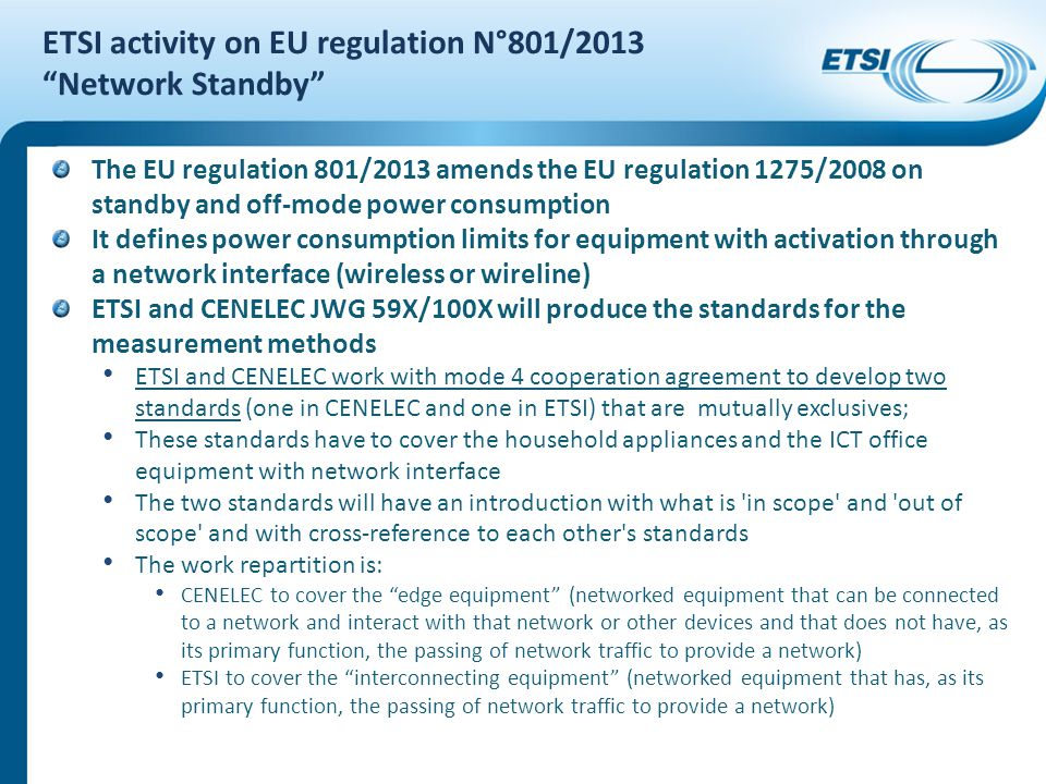 ETSI activity on EU regulation N°801/2013 Network Standby The EU regulation 801/2013 amends the EU regulation 1275/2008 on standby and off-mode power consumption It defines power consumption limits for equipment with activation through a network interface (wireless or wireline) ETSI and CENELEC JWG 59X/100X will produce the standards for the measurement methods ETSI and CENELEC work with mode 4 cooperation agreement to develop two standards (one in CENELEC and one in ETSI) that are mutually exclusives; These standards have to cover the household appliances and the ICT office equipment with network interface The two standards will have an introduction with what is in scope and out of scope and with cross-reference to each other s standards The work repartition is: CENELEC to cover the edge equipment (networked equipment that can be connected to a network and interact with that network or other devices and that does not have, as its primary function, the passing of network traffic to provide a network) ETSI to cover the interconnecting equipment (networked equipment that has, as its primary function, the passing of network traffic to provide a network)