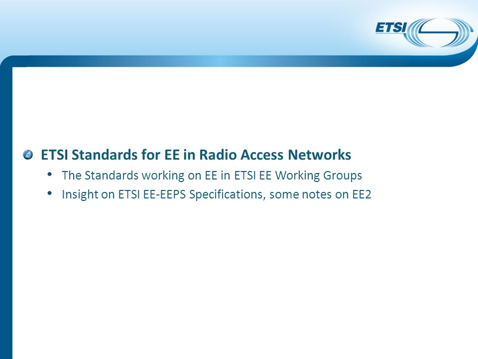 ETSI Standards for EE in Radio Access Networks The Standards working on EE in ETSI EE Working Groups Insight on ETSI EE-EEPS Specifications, some notes on EE2