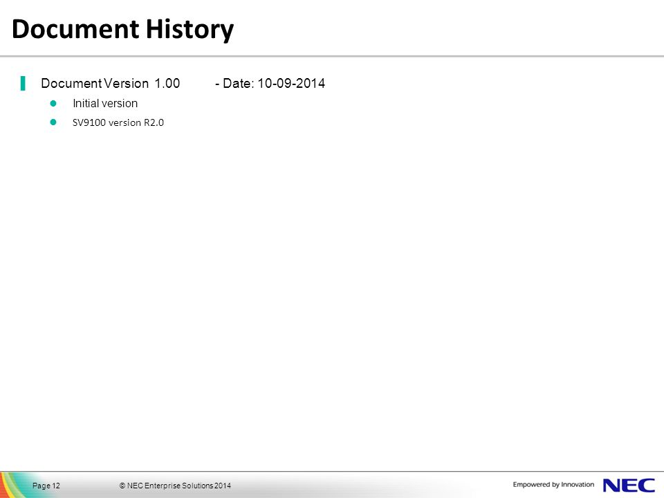© NEC Enterprise Solutions 2014Page 12 Document History ▐Document Version 1.00- Date: 10-09-2014 Initial version SV9100 version R2.0