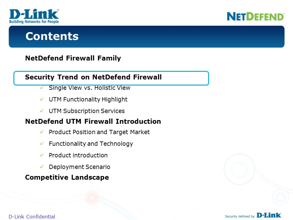 D-Link Confidential Contents NetDefend Firewall Family Security Trend on NetDefend Firewall Single View vs. Holistic View UTM Functionality Highlight