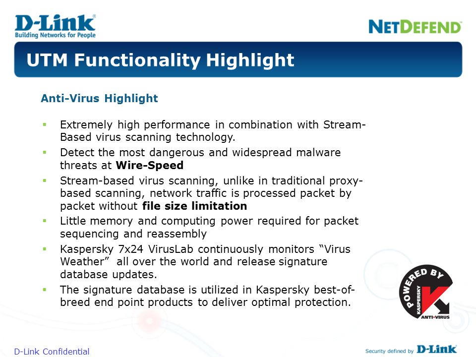 D-Link Confidential UTM Functionality Highlight Anti-Virus Highlight  Extremely high performance in combination with Stream- Based virus scanning tec