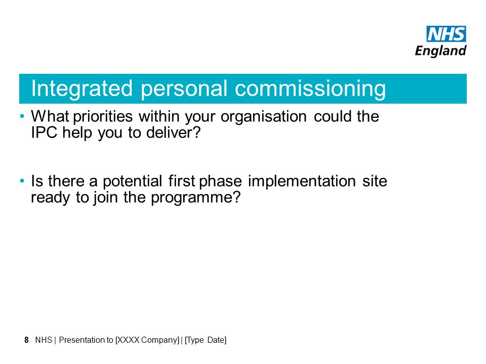Integrated personal commissioning NHS | Presentation to [XXXX Company] | [Type Date]8 What priorities within your organisation could the IPC help you to deliver.