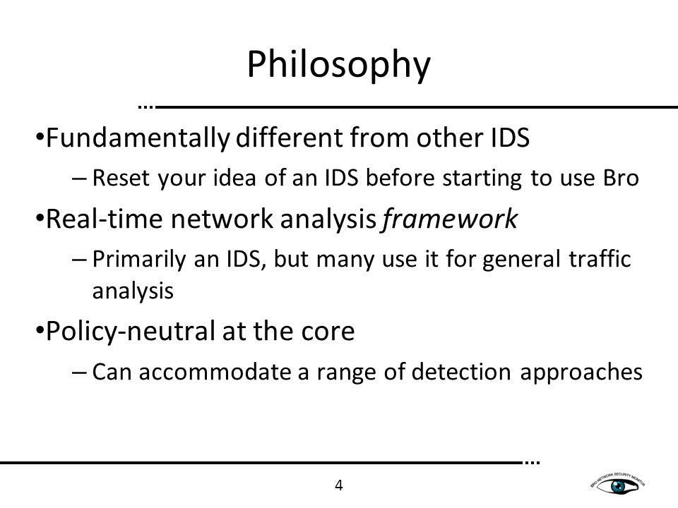 Philosophy Fundamentally different from other IDS – Reset your idea of an IDS before starting to use Bro Real-time network analysis framework – Primar