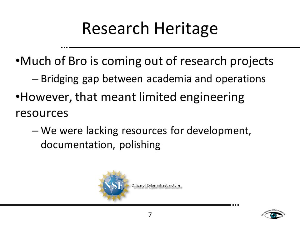Research Heritage Office of Cyberinfrastructure Much of Bro is coming out of research projects – Bridging gap between academia and operations However,