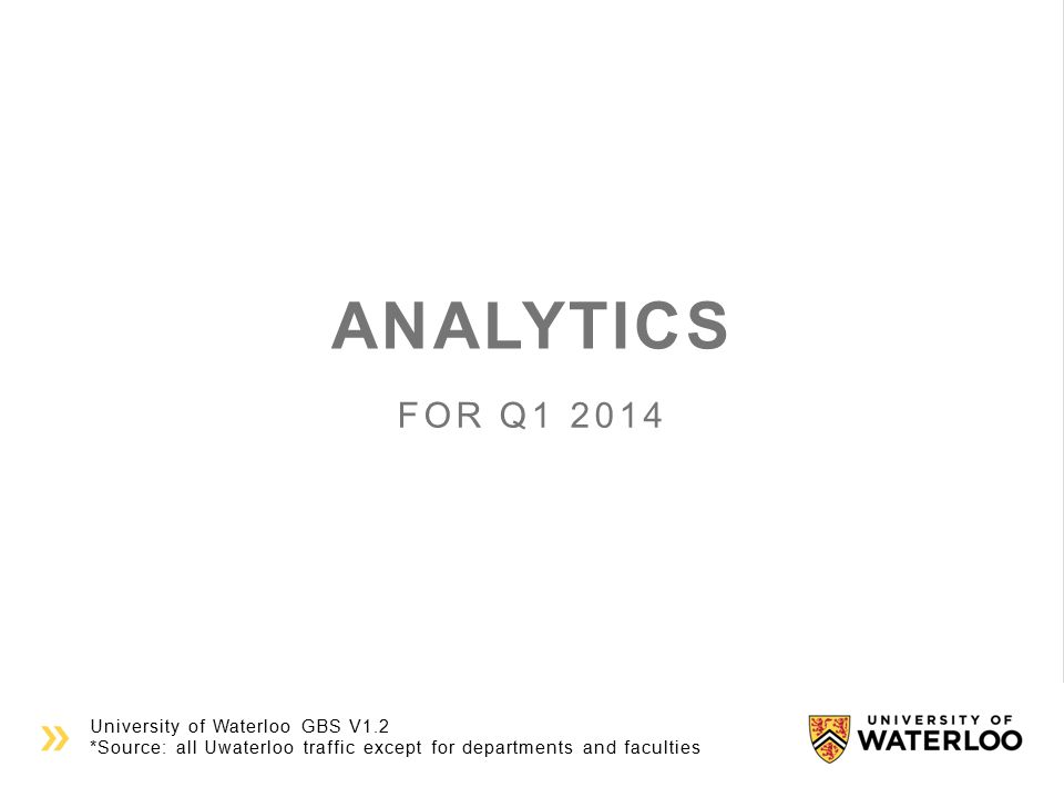 University of Waterloo GBS V1.2 *Source: all Uwaterloo traffic except for departments and faculties ANALYTICS FOR Q1 2014