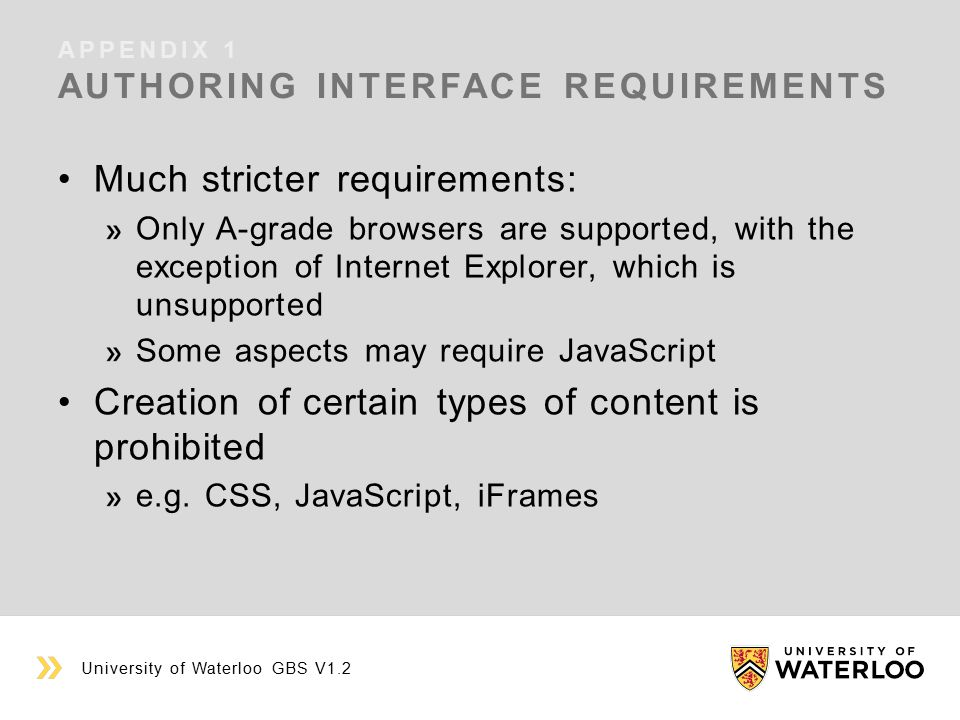 APPENDIX 1 AUTHORING INTERFACE REQUIREMENTS University of Waterloo GBS V1.2 Much stricter requirements: Only A-grade browsers are supported, with the exception of Internet Explorer, which is unsupported Some aspects may require JavaScript Creation of certain types of content is prohibited e.g.
