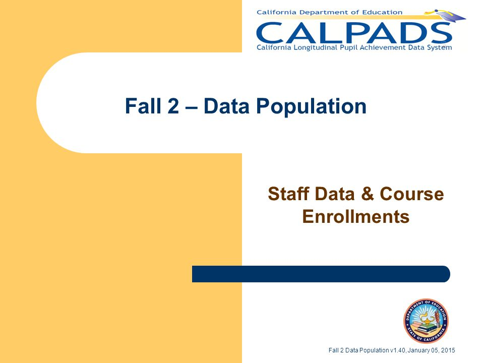 Who's Supposed to Be Here Individuals assigned to CALPADS maintenance Supervisor of staff assigned to CALPADS Fall 2 Data Population v1.40, January 05, 2015 2