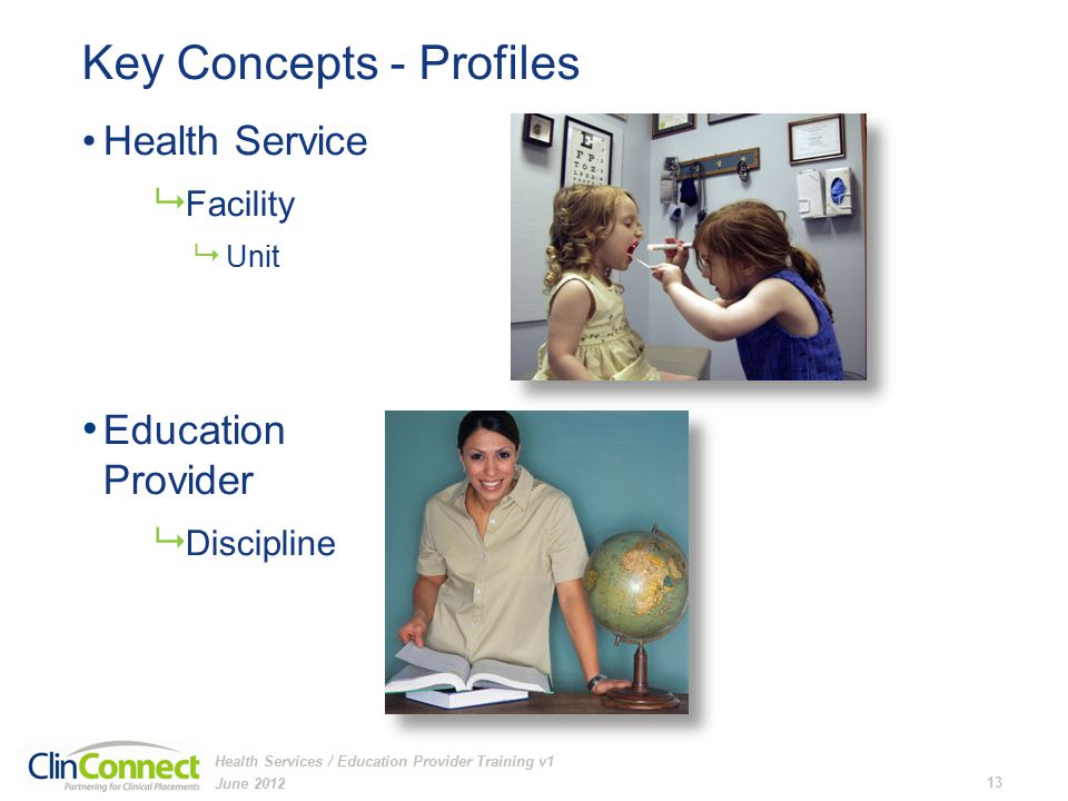 Key Concepts - Profiles Health Service  Facility  Unit Education Provider  Discipline June 2012 13 Health Services / Education Provider Training v1