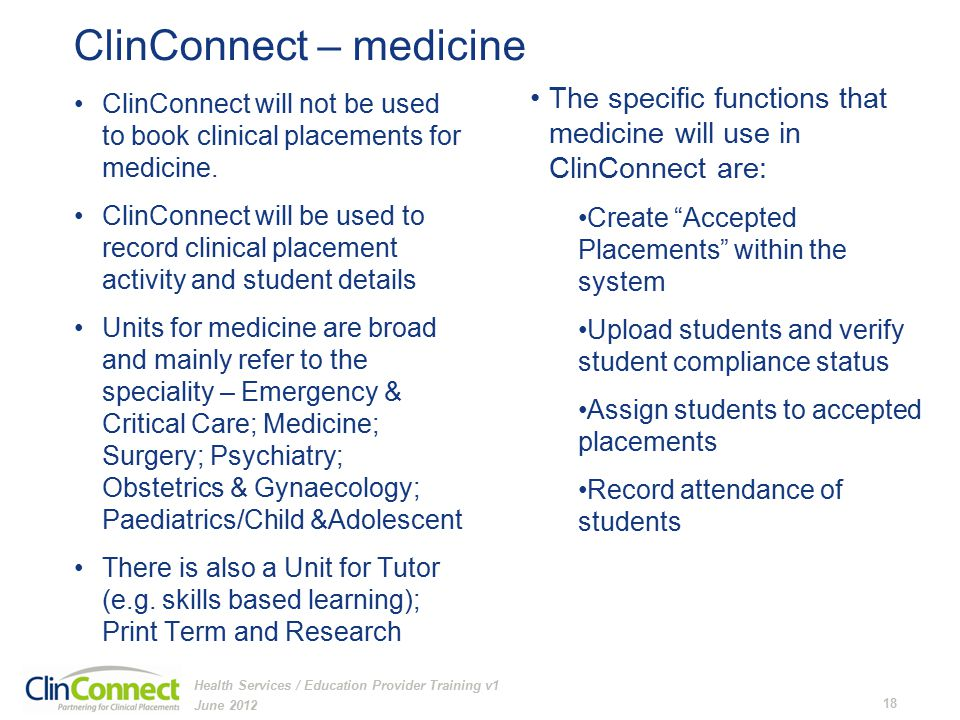 ClinConnect – medicine June 2012 18 Health Services / Education Provider Training v1 ClinConnect will not be used to book clinical placements for medicine.