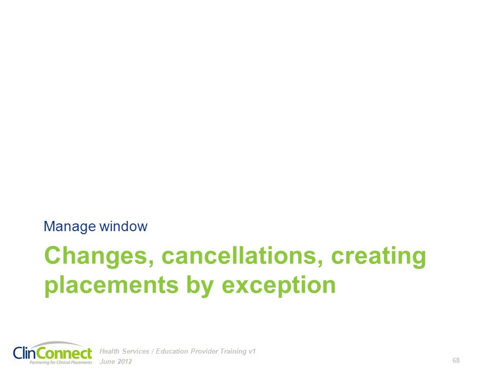 Changes, cancellations, creating placements by exception Manage window June 2012 68 Health Services / Education Provider Training v1