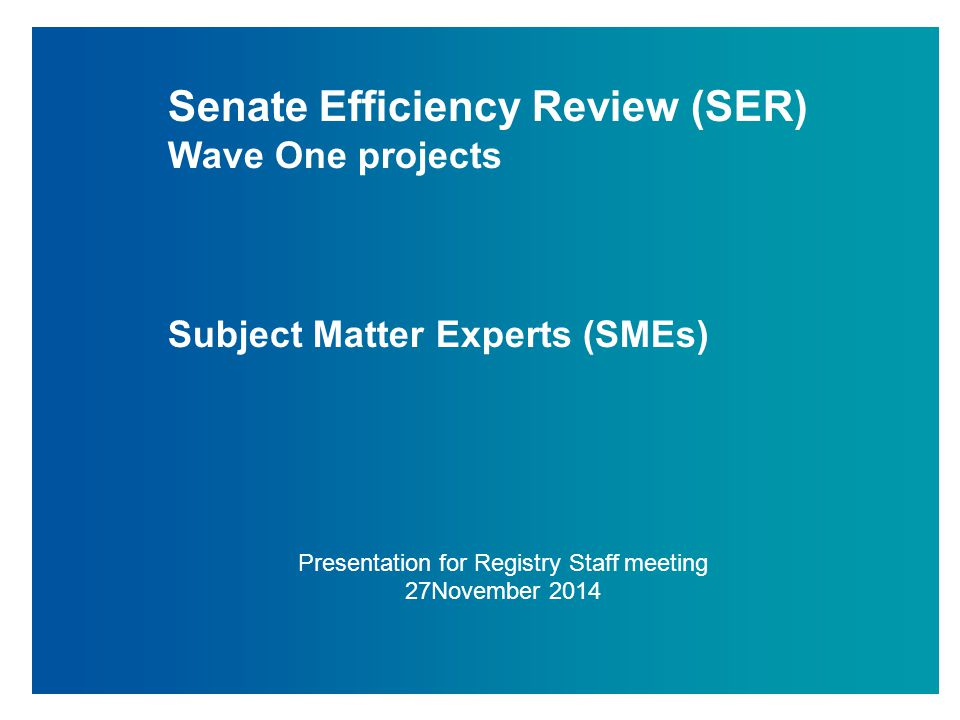 Senate Efficiency Review (SER) Wave One projects Subject Matter Experts (SMEs) Presentation for Registry Staff meeting 27November 2014