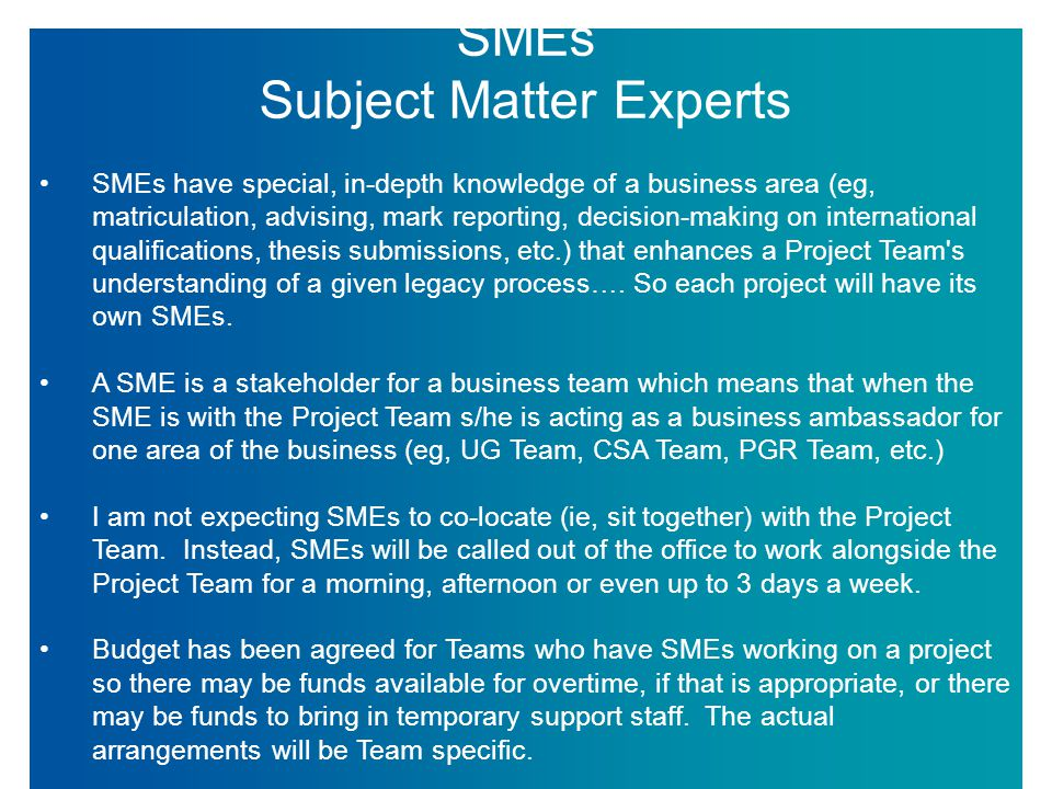 SMEs Subject Matter Experts SMEs have special, in-depth knowledge of a business area (eg, matriculation, advising, mark reporting, decision-making on international qualifications, thesis submissions, etc.) that enhances a Project Team s understanding of a given legacy process….