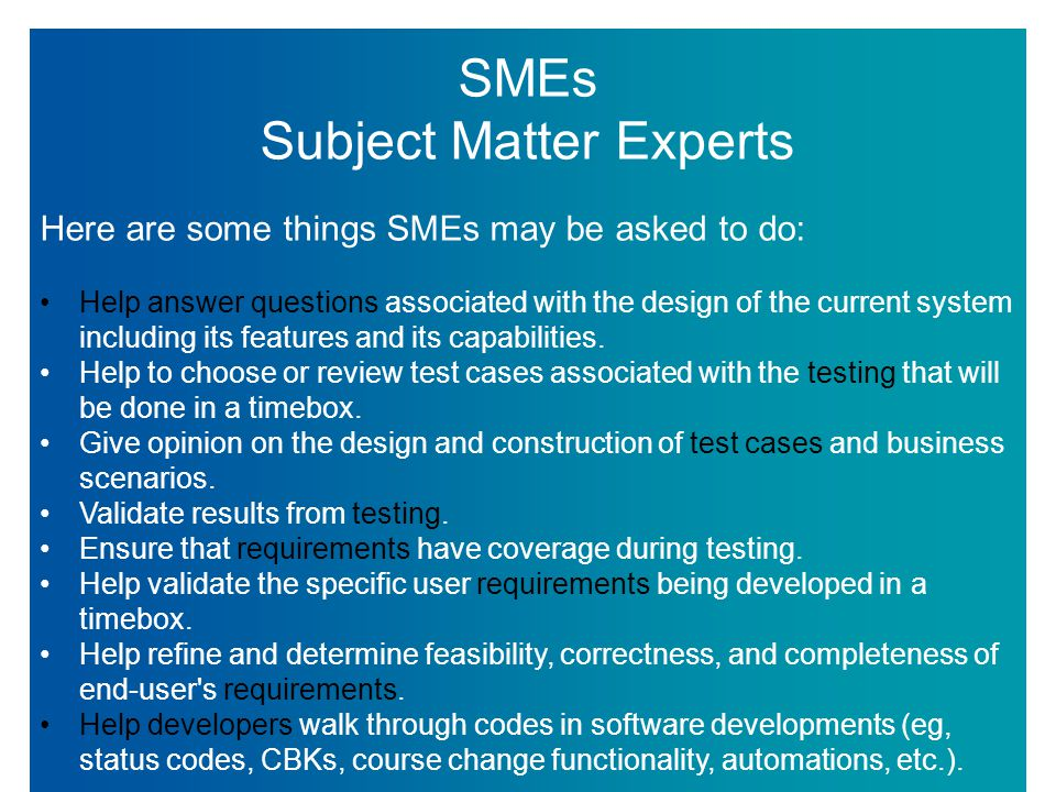 SMEs Subject Matter Experts Here are some things SMEs may be asked to do: Help answer questions associated with the design of the current system including its features and its capabilities.