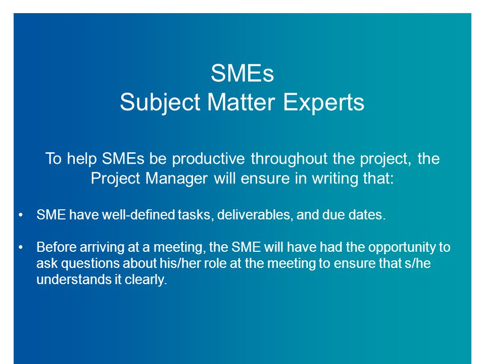 SMEs Subject Matter Experts To help SMEs be productive throughout the project, the Project Manager will ensure in writing that: SME have well-defined tasks, deliverables, and due dates.