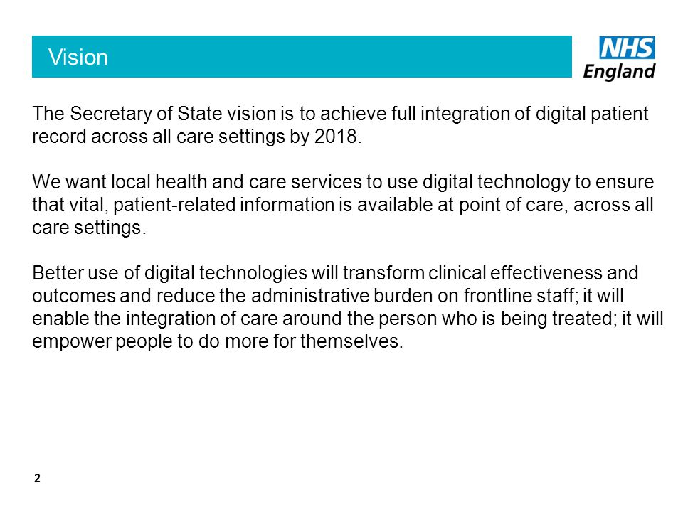 Vision The Secretary of State vision is to achieve full integration of digital patient record across all care settings by 2018. We want local health a