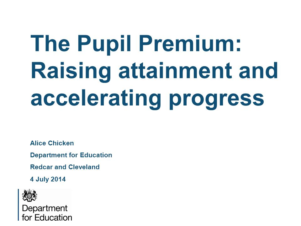 The Pupil Premium: Raising attainment and accelerating progress Alice Chicken Department for Education Redcar and Cleveland 4 July 2014