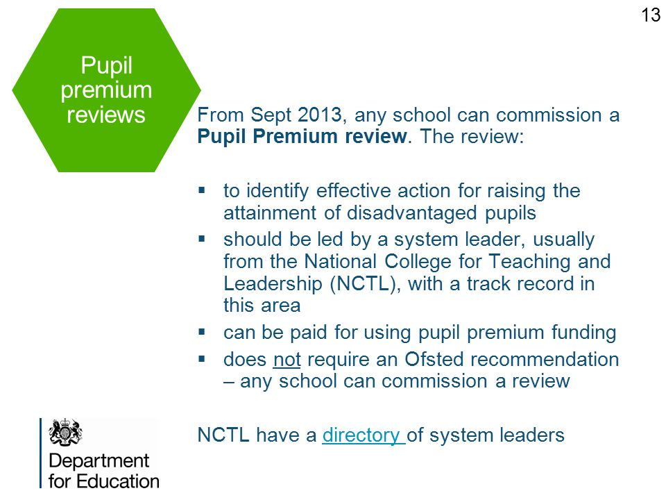 Pupil premium reviews 13 From Sept 2013, any school can commission a Pupil Premium review.