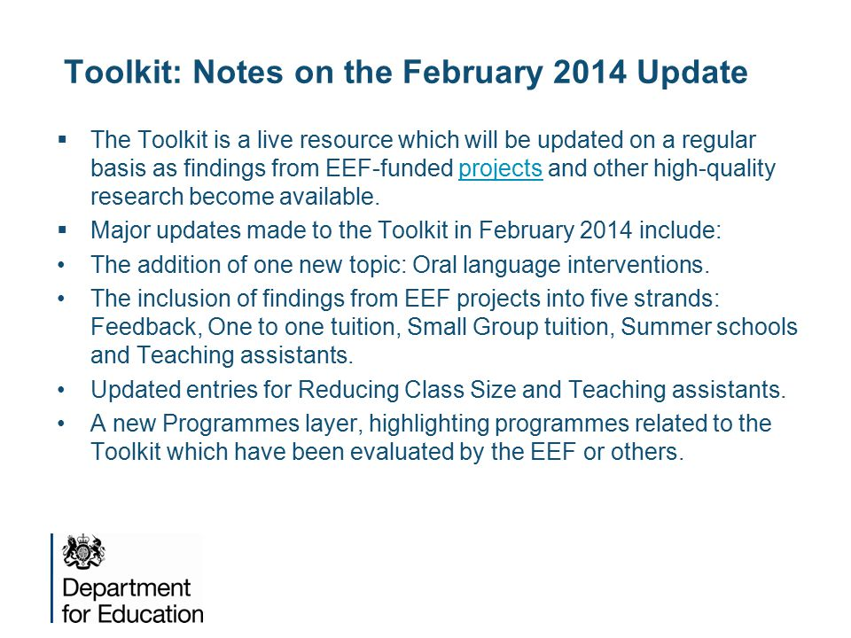 Toolkit: Notes on the February 2014 Update  The Toolkit is a live resource which will be updated on a regular basis as findings from EEF-funded projects and other high-quality research become available.projects  Major updates made to the Toolkit in February 2014 include: The addition of one new topic: Oral language interventions.