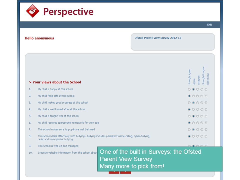 One of the built in Surveys: the Ofsted Parent View Survey Many more to pick from!
