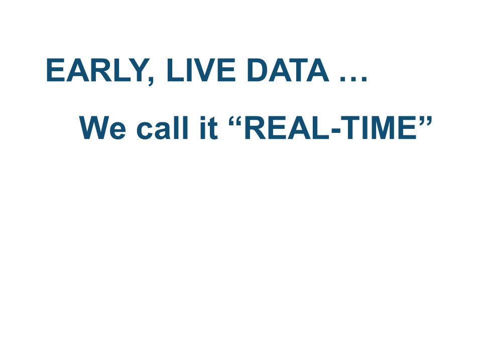 EARLY, LIVE DATA … We call it REAL-TIME