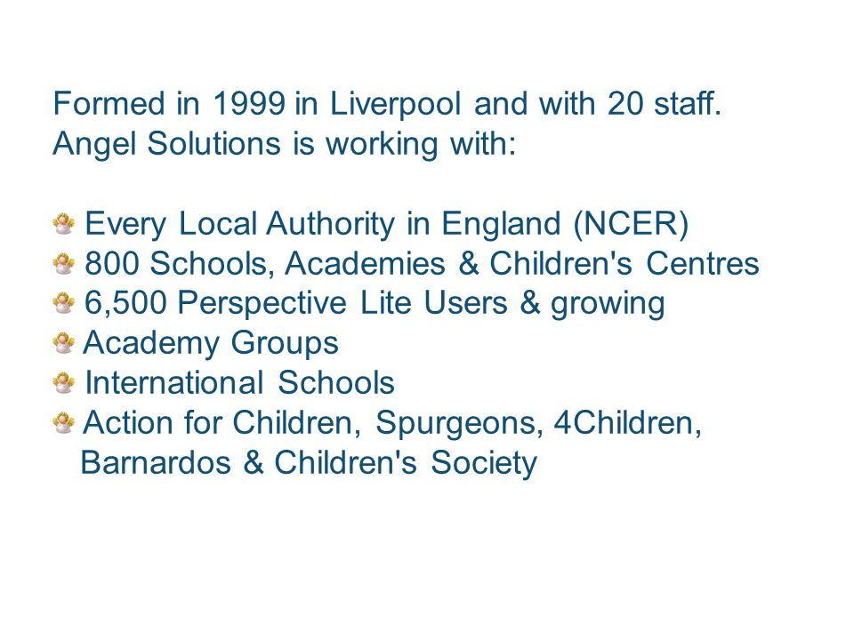 Formed in 1999 in Liverpool and with 20 staff. Angel Solutions is working with: Every Local Authority in England (NCER) 800 Schools, Academies & Child