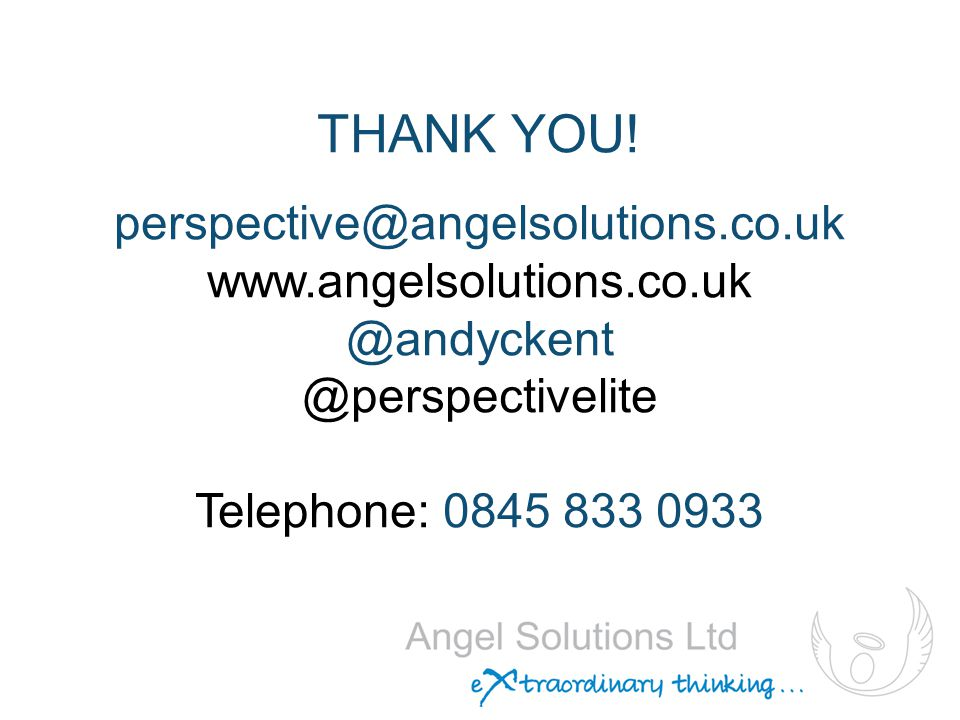 THANK YOU! perspective@angelsolutions.co.uk www.angelsolutions.co.uk @andyckent @perspectivelite Telephone: 0845 833 0933