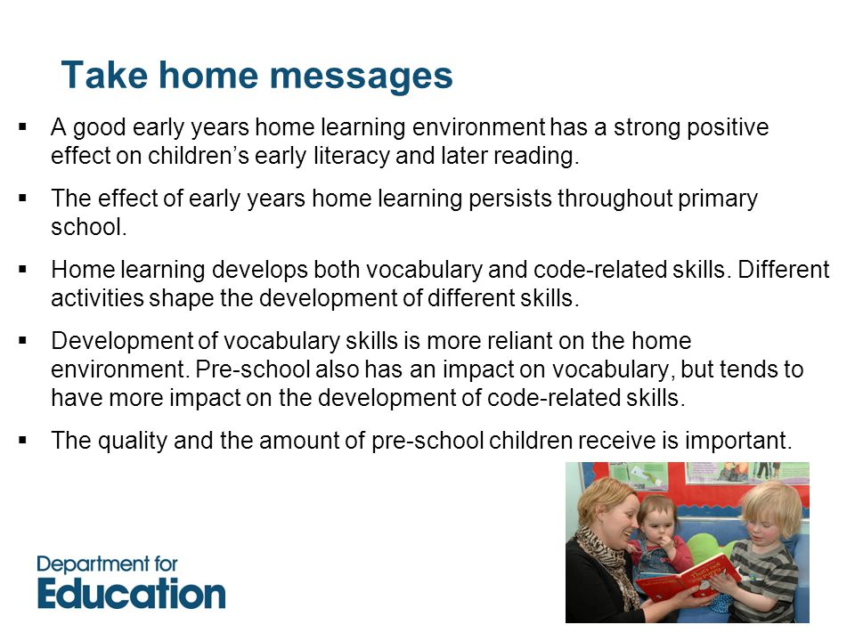 Take home messages  A good early years home learning environment has a strong positive effect on children's early literacy and later reading.