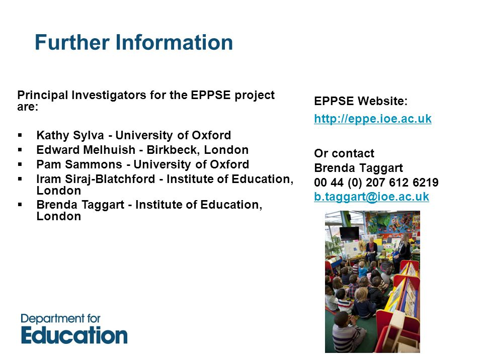 Further Information EPPSE Website: http://eppe.ioe.ac.uk Or contact Brenda Taggart 00 44 (0) 207 612 6219 b.taggart@ioe.ac.uk Principal Investigators for the EPPSE project are:  Kathy Sylva - University of Oxford  Edward Melhuish - Birkbeck, London  Pam Sammons - University of Oxford  Iram Siraj-Blatchford - Institute of Education, London  Brenda Taggart - Institute of Education, London