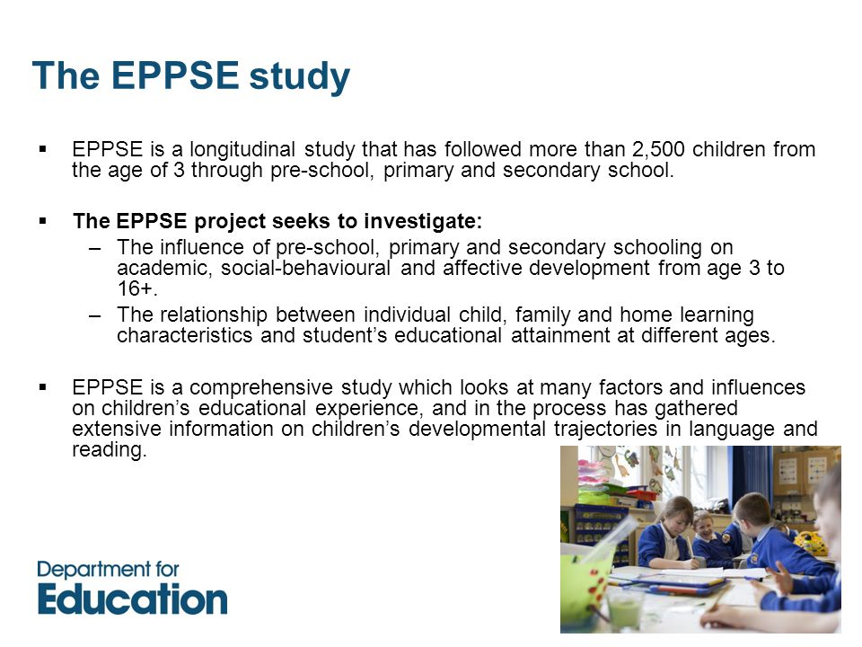 The EPPSE study  EPPSE is a longitudinal study that has followed more than 2,500 children from the age of 3 through pre-school, primary and secondary school.