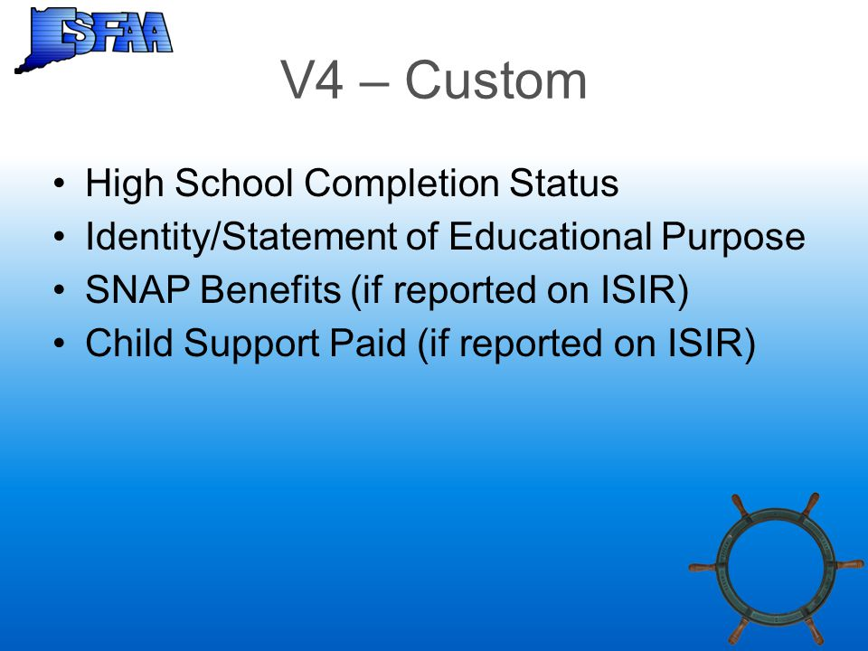 V4 – Custom High School Completion Status Identity/Statement of Educational Purpose SNAP Benefits (if reported on ISIR) Child Support Paid (if reporte
