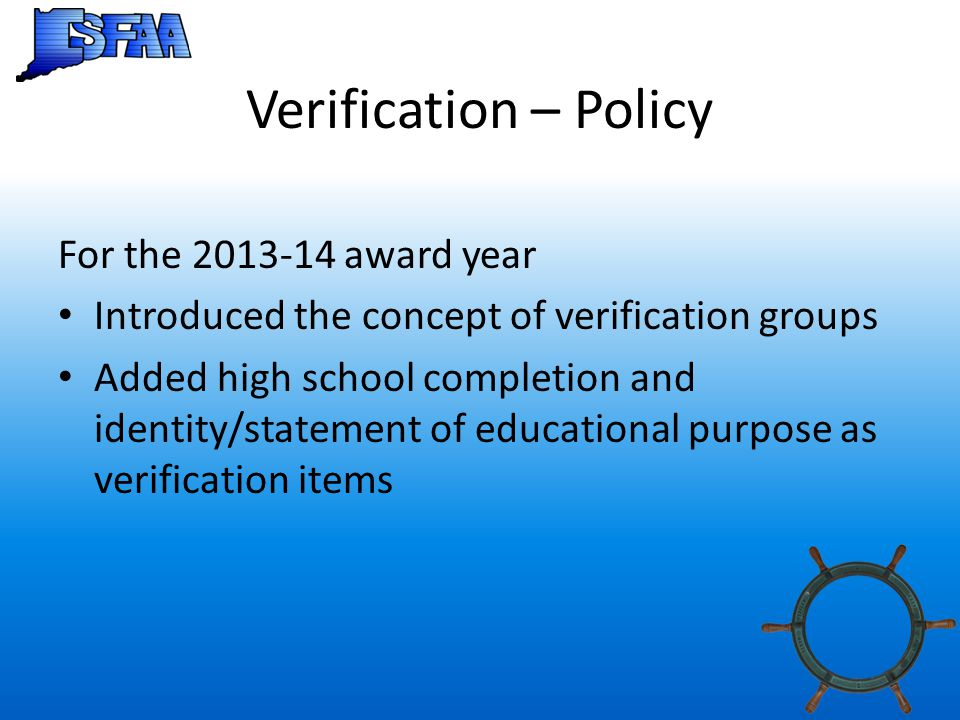 Verification – Policy For the 2013-14 award year Introduced the concept of verification groups Added high school completion and identity/statement of