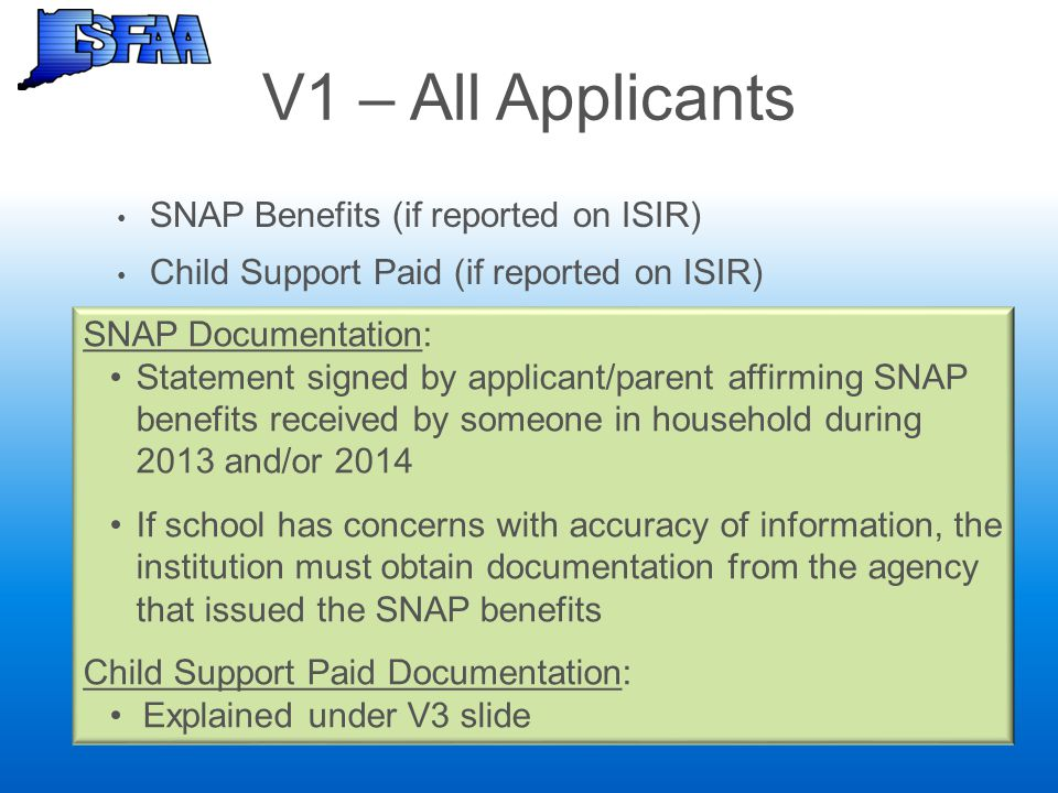 V1 – All Applicants SNAP Benefits (if reported on ISIR) Child Support Paid (if reported on ISIR) SNAP Documentation: Statement signed by applicant/par