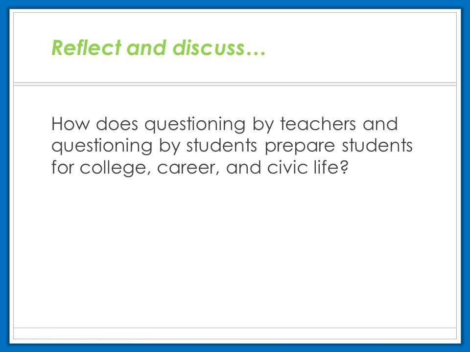 Reflect and discuss… How does questioning by teachers and questioning by students prepare students for college, career, and civic life?
