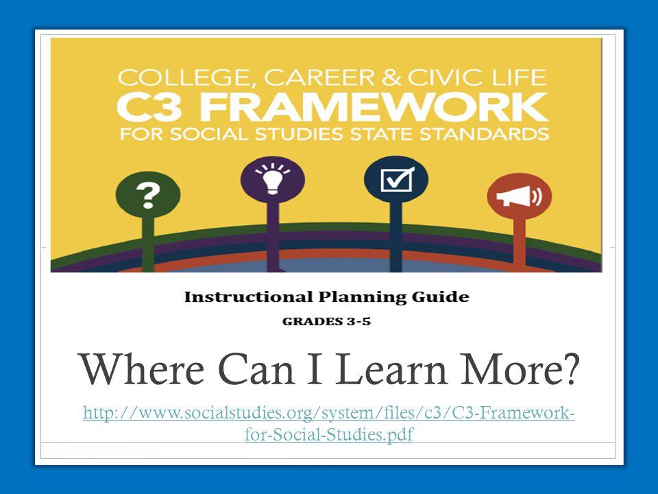 Where Can I Learn More? http://www.socialstudies.org/system/files/c3/C3-Framework- for-Social-Studies.pdf