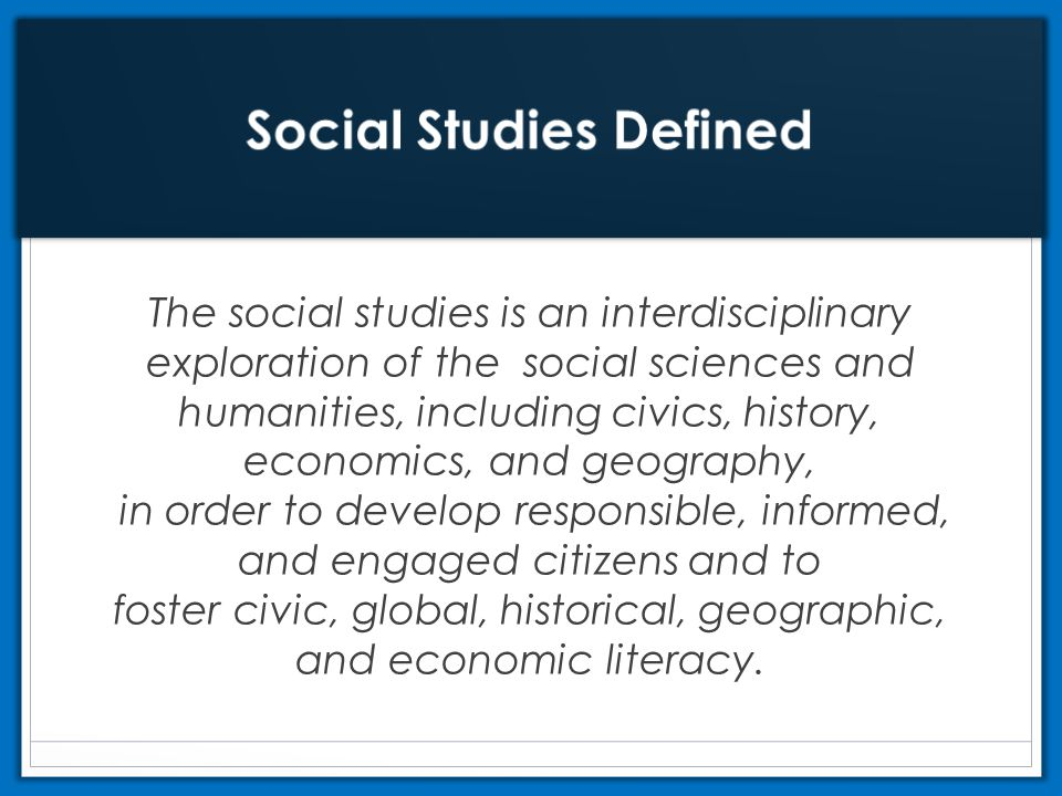 The social studies is an interdisciplinary exploration of the social sciences and humanities, including civics, history, economics, and geography, in