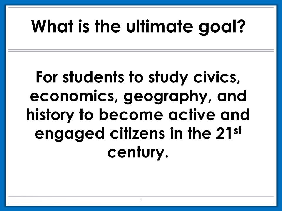 For students to study civics, economics, geography, and history to become active and engaged citizens in the 21 st century. What is the ultimate goal?