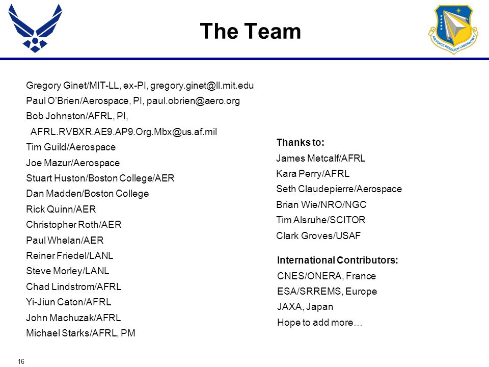 16 The Team Gregory Ginet/MIT-LL, ex-PI, gregory.ginet@ll.mit.edu Paul O'Brien/Aerospace, PI, paul.obrien@aero.org Bob Johnston/AFRL, PI, AFRL.RVBXR.AE9.AP9.Org.Mbx@us.af.mil Tim Guild/Aerospace Joe Mazur/Aerospace Stuart Huston/Boston College/AER Dan Madden/Boston College Rick Quinn/AER Christopher Roth/AER Paul Whelan/AER Reiner Friedel/LANL Steve Morley/LANL Chad Lindstrom/AFRL Yi-Jiun Caton/AFRL John Machuzak/AFRL Michael Starks/AFRL, PM International Contributors: CNES/ONERA, France ESA/SRREMS, Europe JAXA, Japan Hope to add more… Thanks to: James Metcalf/AFRL Kara Perry/AFRL Seth Claudepierre/Aerospace Brian Wie/NRO/NGC Tim Alsruhe/SCITOR Clark Groves/USAF