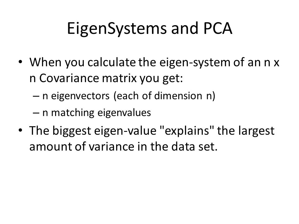 EigenSystems and PCA When you calculate the eigen-system of an n x n Covariance matrix you get: – n eigenvectors (each of dimension n) – n matching ei