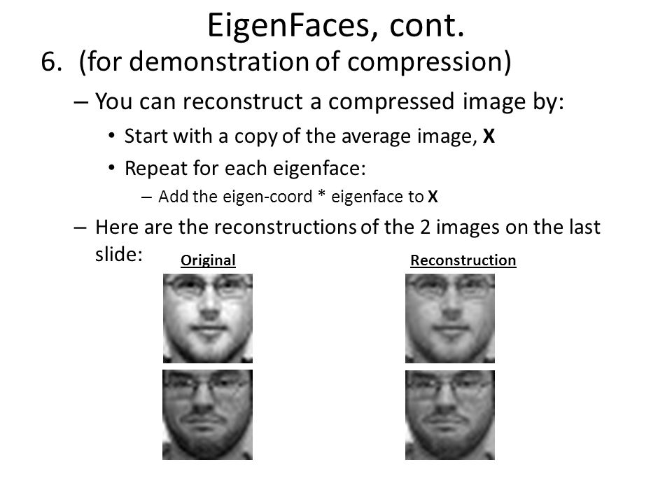 EigenFaces, cont. 6.(for demonstration of compression) – You can reconstruct a compressed image by: Start with a copy of the average image, X Repeat f