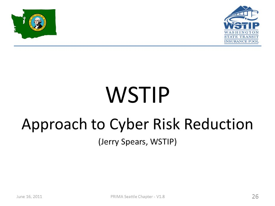 WSTIP Approach to Cyber Risk Reduction (Jerry Spears, WSTIP) June 16, 2011PRIMA Seattle Chapter - V1.8 26