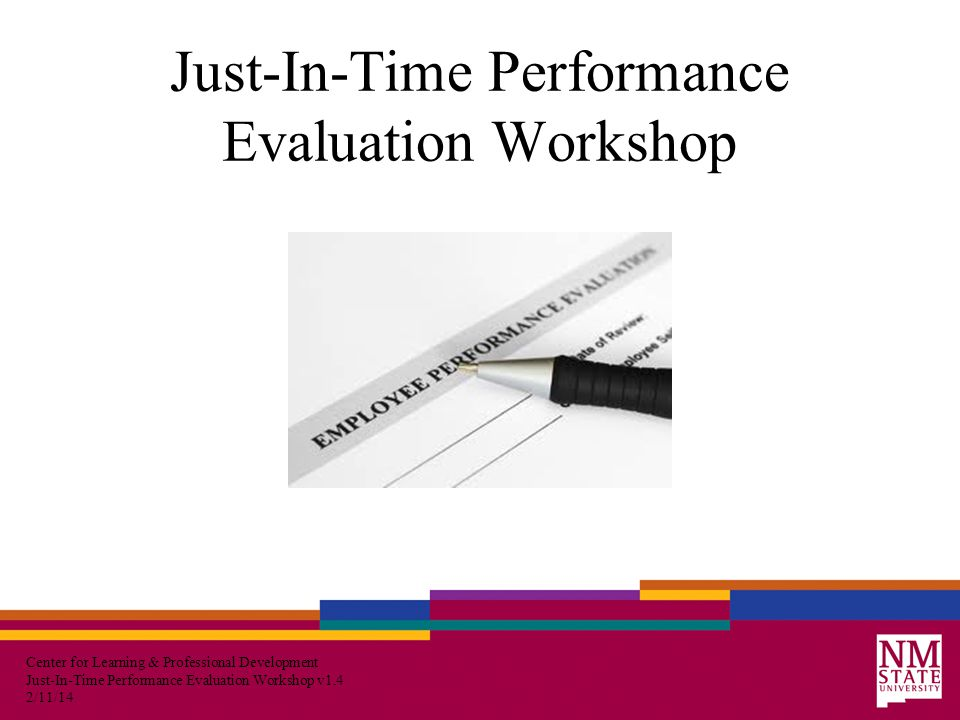 Center for Learning & Professional Development Just-In-Time Performance Evaluation Workshop v1.4 2/11/14 Course Goal At the end of this session, you will have an awareness of how to prepare to conduct an evaluation, tools to help you successfully conduct evaluation meetings, and how to fairly assess and rate your employee's performance and behavior.